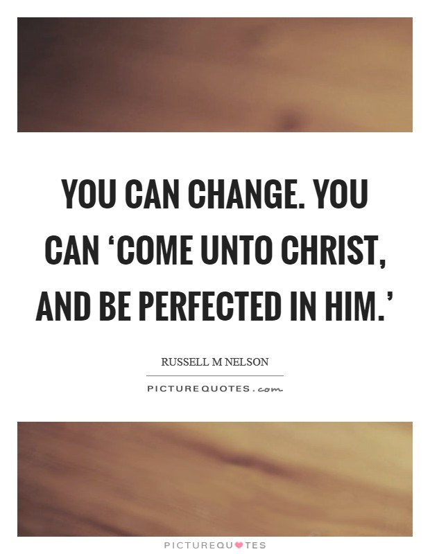 You can change. You can 'come unto Christ, and be perfected in him.' Picture Quote #1