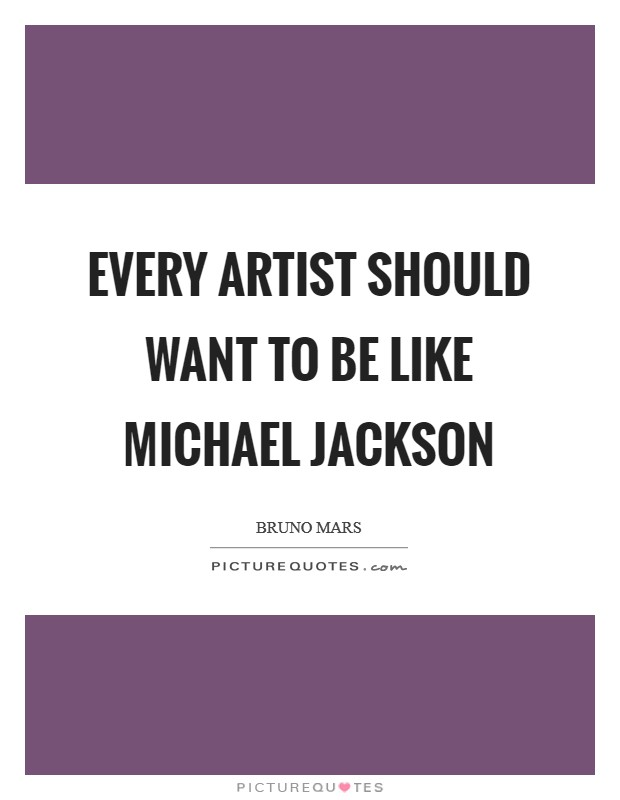 Every artist should want to be like Michael Jackson Picture Quote #1