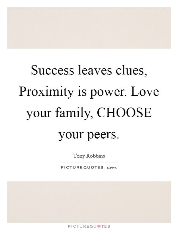 Success leaves clues, Proximity is power. Love your family, CHOOSE your peers Picture Quote #1