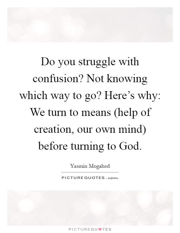 Do you struggle with confusion? Not knowing which way to go? Here's why: We turn to means (help of creation, our own mind) before turning to God Picture Quote #1