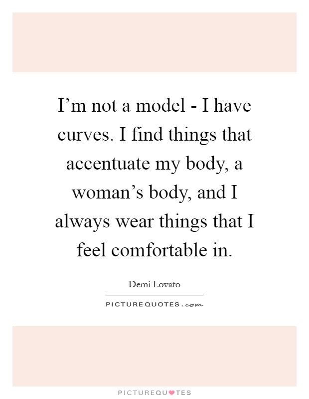 I'm not a model - I have curves. I find things that accentuate my body, a woman's body, and I always wear things that I feel comfortable in Picture Quote #1