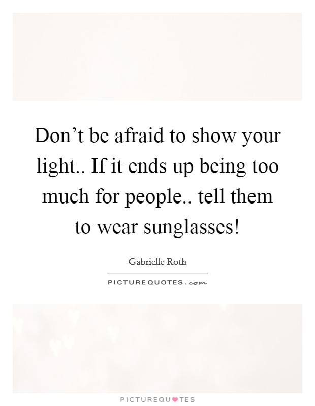 Don't be afraid to show your light.. If it ends up being too much for people.. tell them to wear sunglasses! Picture Quote #1