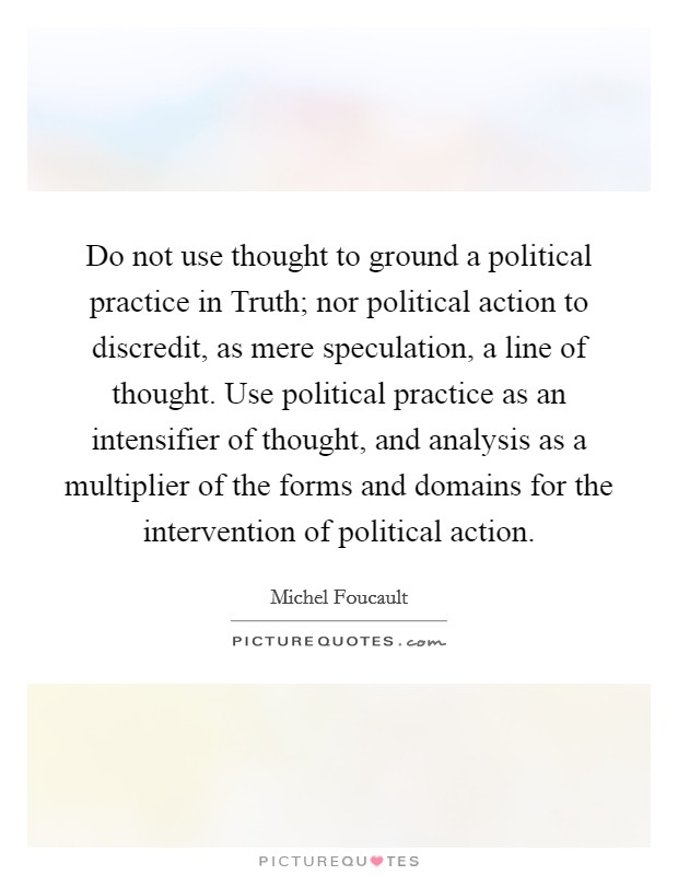 Do not use thought to ground a political practice in Truth; nor political action to discredit, as mere speculation, a line of thought. Use political practice as an intensifier of thought, and analysis as a multiplier of the forms and domains for the intervention of political action Picture Quote #1
