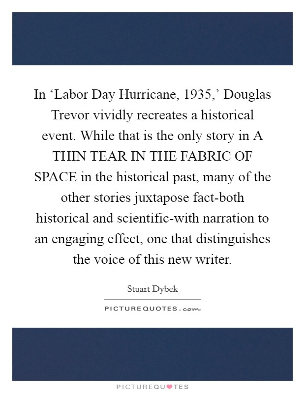 In 'Labor Day Hurricane, 1935,' Douglas Trevor vividly recreates a historical event. While that is the only story in A THIN TEAR IN THE FABRIC OF SPACE in the historical past, many of the other stories juxtapose fact-both historical and scientific-with narration to an engaging effect, one that distinguishes the voice of this new writer Picture Quote #1