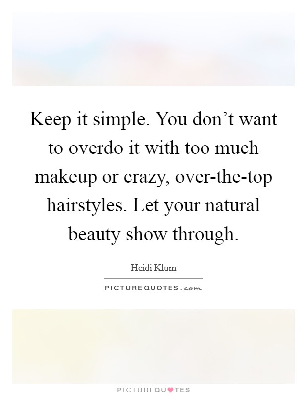 Keep it simple. You don't want to overdo it with too much makeup or crazy, over-the-top hairstyles. Let your natural beauty show through Picture Quote #1
