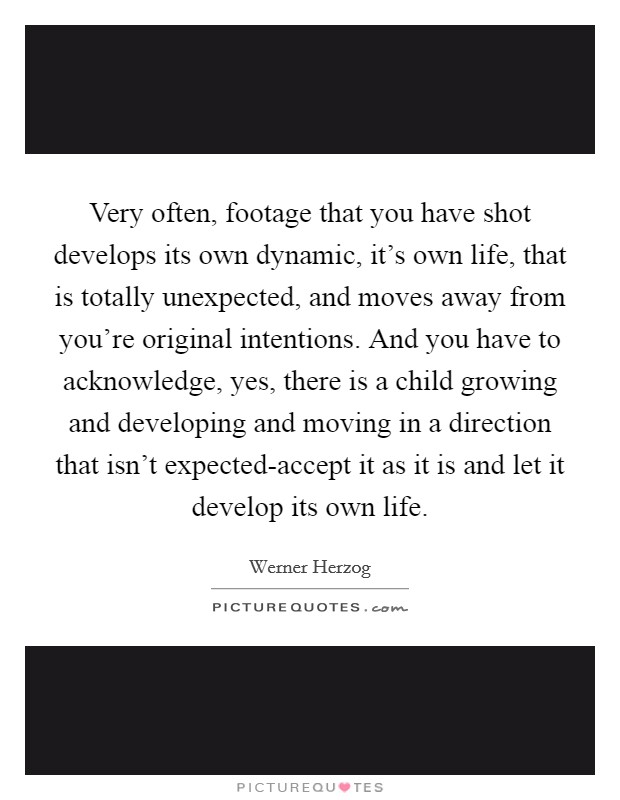 Very often, footage that you have shot develops its own dynamic, it's own life, that is totally unexpected, and moves away from you're original intentions. And you have to acknowledge, yes, there is a child growing and developing and moving in a direction that isn't expected-accept it as it is and let it develop its own life Picture Quote #1
