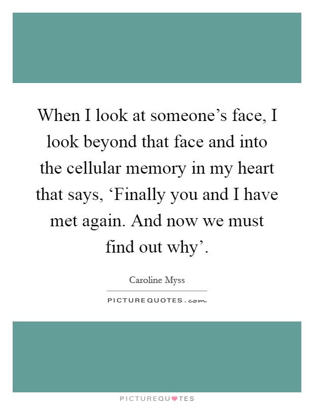 When I look at someone's face, I look beyond that face and into the cellular memory in my heart that says, 'Finally you and I have met again. And now we must find out why' Picture Quote #1