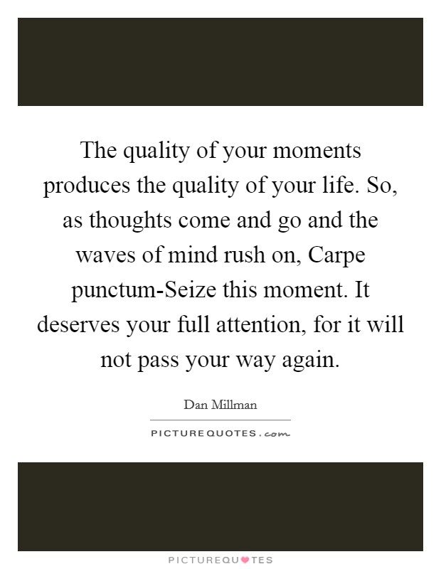 The quality of your moments produces the quality of your life. So, as thoughts come and go and the waves of mind rush on, Carpe punctum-Seize this moment. It deserves your full attention, for it will not pass your way again Picture Quote #1