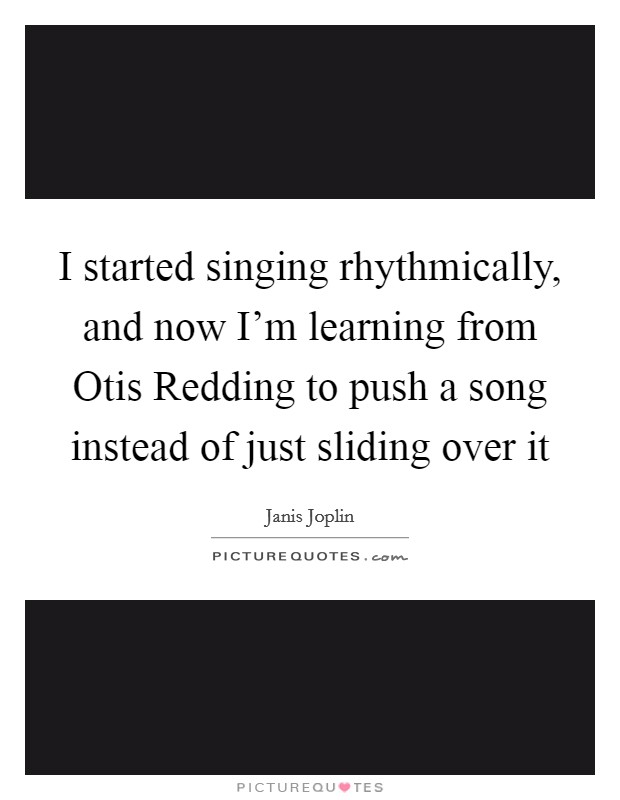 I started singing rhythmically, and now I'm learning from Otis Redding to push a song instead of just sliding over it Picture Quote #1