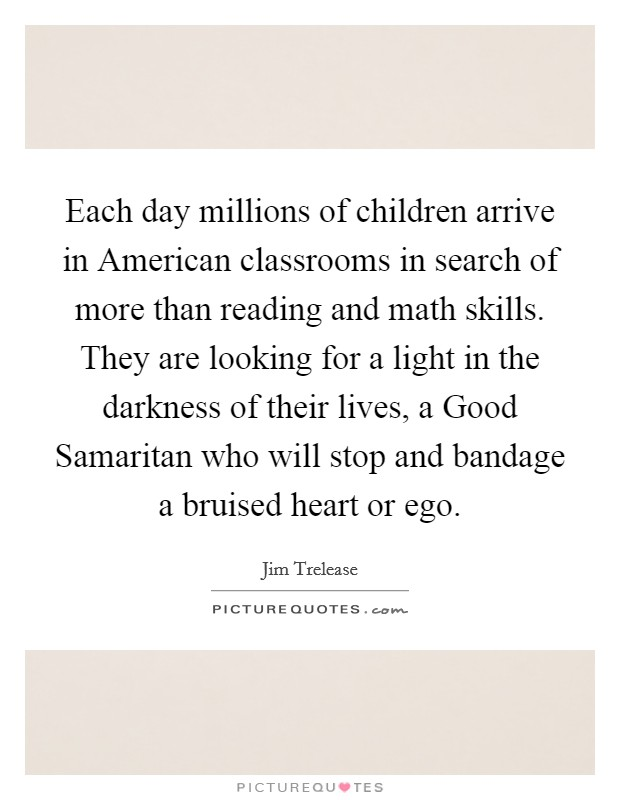 Each day millions of children arrive in American classrooms in search of more than reading and math skills. They are looking for a light in the darkness of their lives, a Good Samaritan who will stop and bandage a bruised heart or ego Picture Quote #1