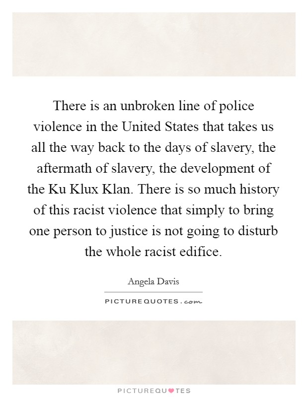 There is an unbroken line of police violence in the United States that takes us all the way back to the days of slavery, the aftermath of slavery, the development of the Ku Klux Klan. There is so much history of this racist violence that simply to bring one person to justice is not going to disturb the whole racist edifice Picture Quote #1
