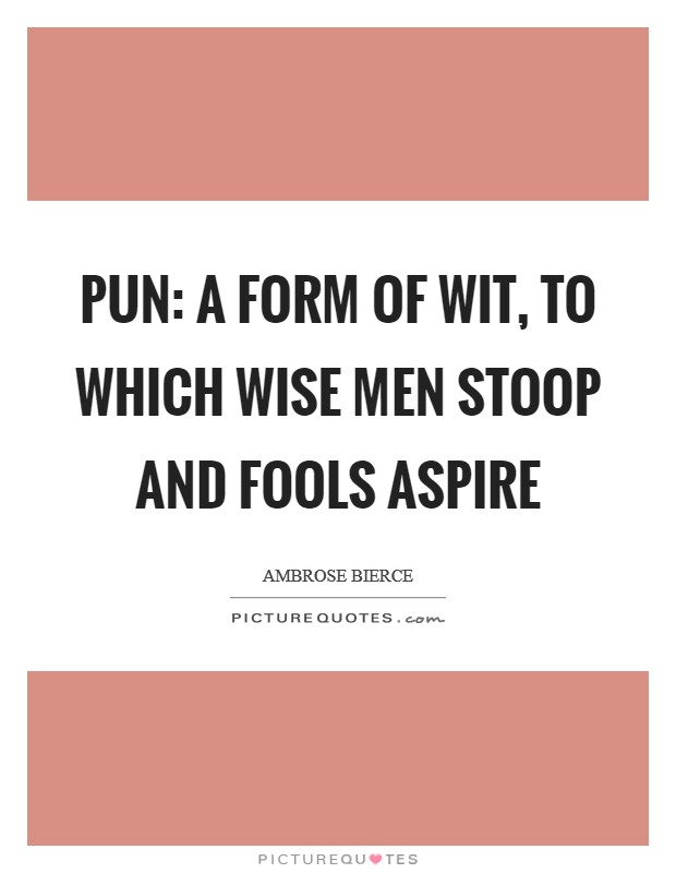 Pun: A form of wit, to which wise men stoop and fools aspire Picture Quote #1