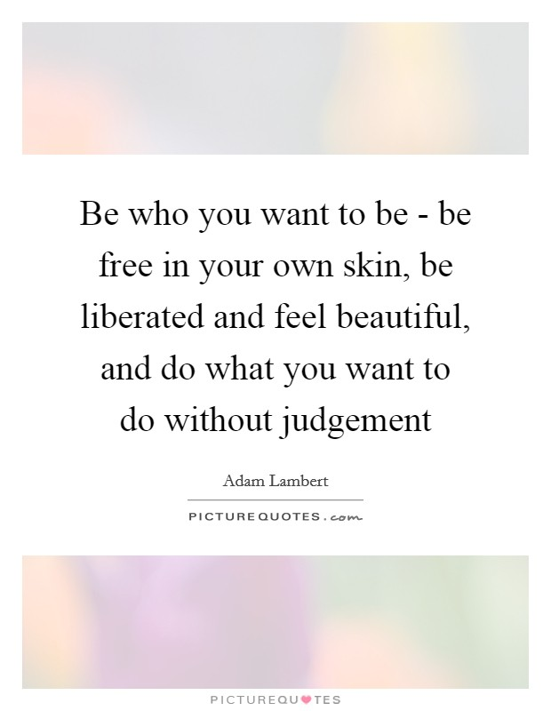 Be who you want to be - be free in your own skin, be liberated and feel beautiful, and do what you want to do without judgement Picture Quote #1