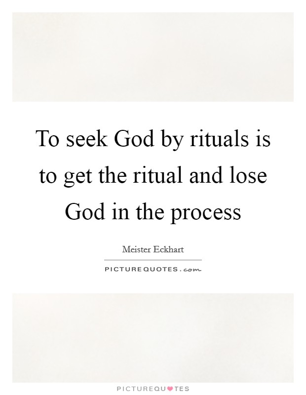 To seek God by rituals is to get the ritual and lose God in the process Picture Quote #1
