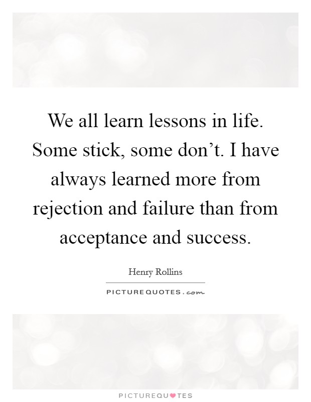 We all learn lessons in life. Some stick, some don't. I have always learned more from rejection and failure than from acceptance and success Picture Quote #1