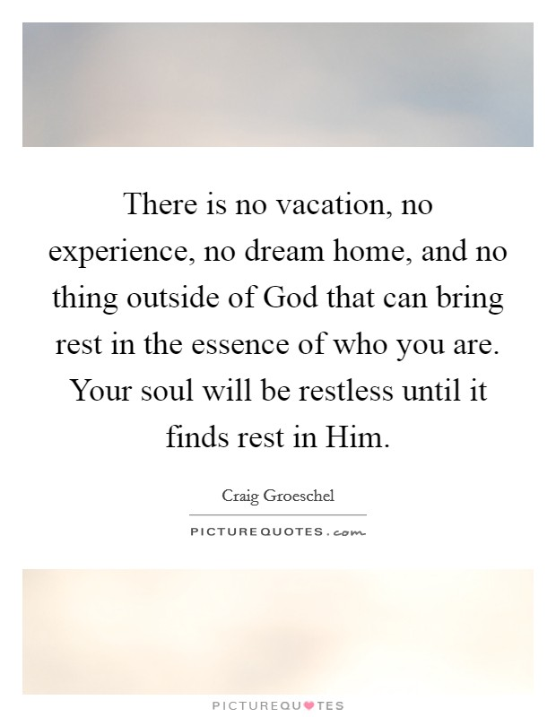 There is no vacation, no experience, no dream home, and no thing outside of God that can bring rest in the essence of who you are. Your soul will be restless until it finds rest in Him Picture Quote #1