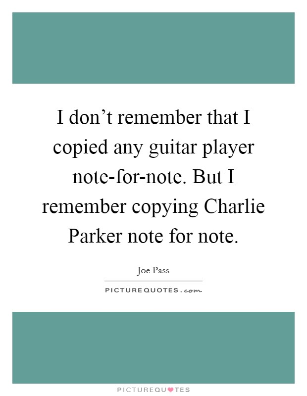 I don't remember that I copied any guitar player note-for-note. But I remember copying Charlie Parker note for note Picture Quote #1