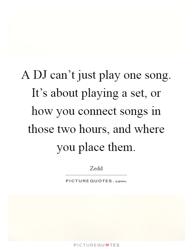 A DJ can't just play one song. It's about playing a set, or how you connect songs in those two hours, and where you place them Picture Quote #1