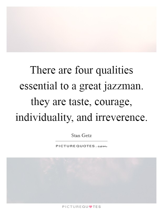 There are four qualities essential to a great jazzman. they are taste, courage, individuality, and irreverence Picture Quote #1