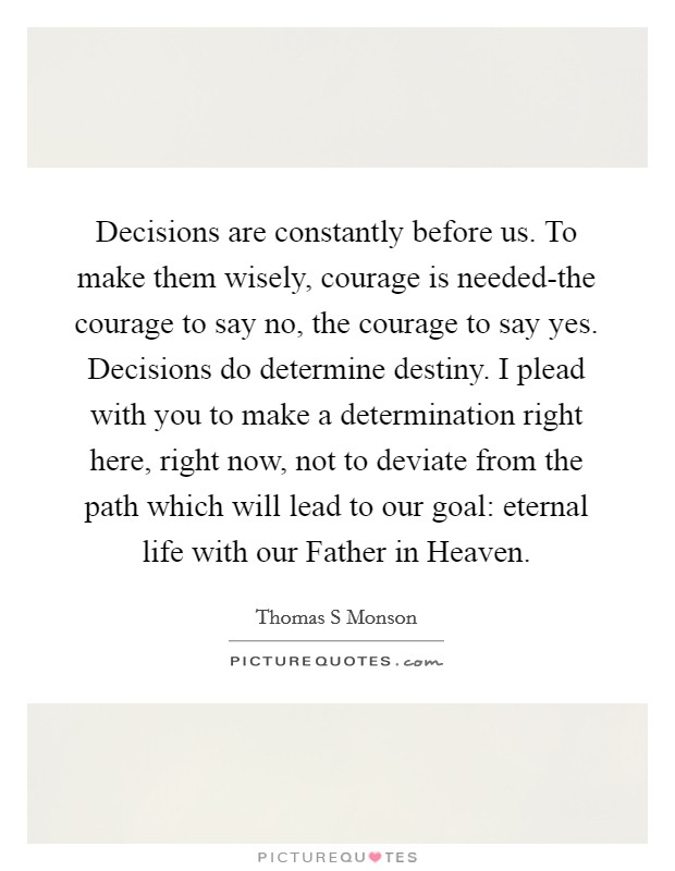 Decisions are constantly before us. To make them wisely, courage is needed-the courage to say no, the courage to say yes. Decisions do determine destiny. I plead with you to make a determination right here, right now, not to deviate from the path which will lead to our goal: eternal life with our Father in Heaven Picture Quote #1