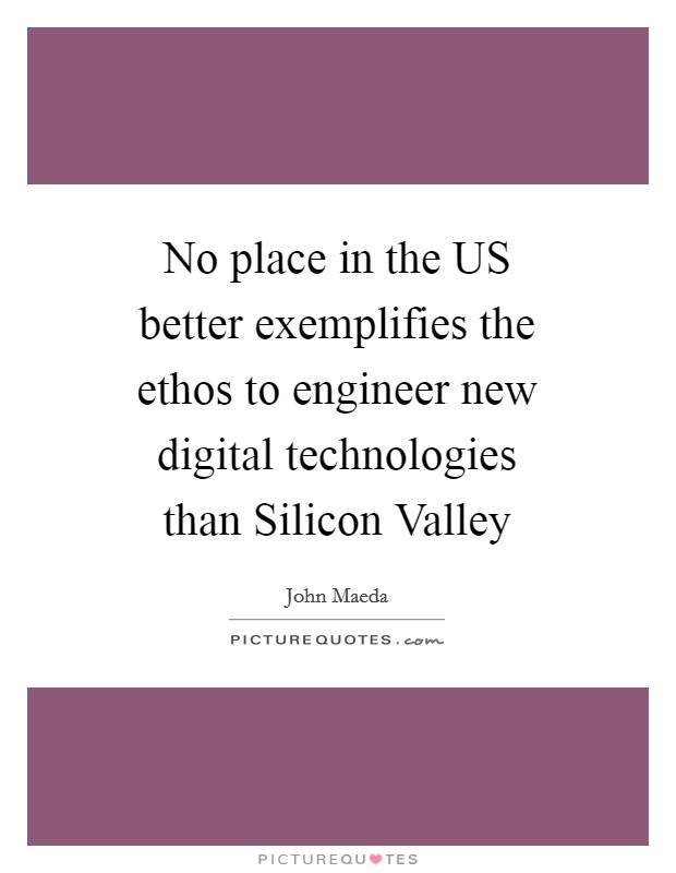 No place in the US better exemplifies the ethos to engineer new digital technologies than Silicon Valley Picture Quote #1