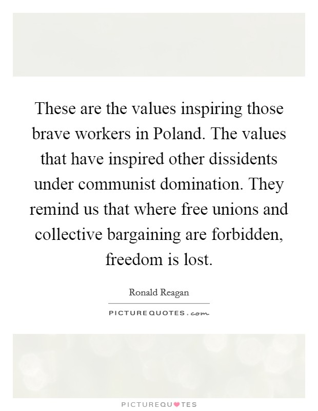 These are the values inspiring those brave workers in Poland. The values that have inspired other dissidents under communist domination. They remind us that where free unions and collective bargaining are forbidden, freedom is lost Picture Quote #1