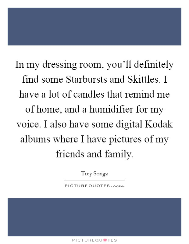 In my dressing room, you'll definitely find some Starbursts and Skittles. I have a lot of candles that remind me of home, and a humidifier for my voice. I also have some digital Kodak albums where I have pictures of my friends and family Picture Quote #1