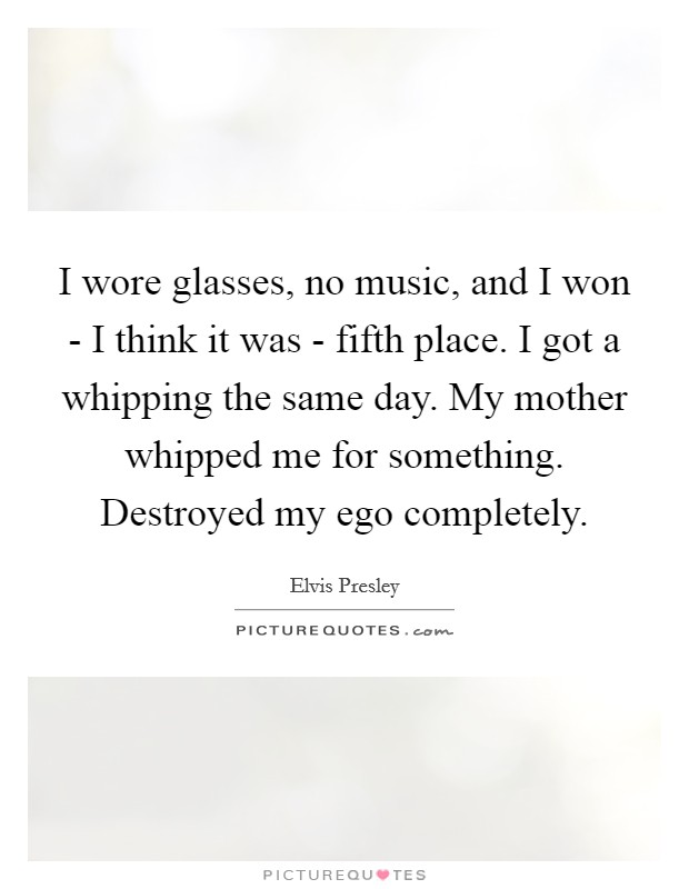 I wore glasses, no music, and I won - I think it was - fifth place. I got a whipping the same day. My mother whipped me for something. Destroyed my ego completely Picture Quote #1