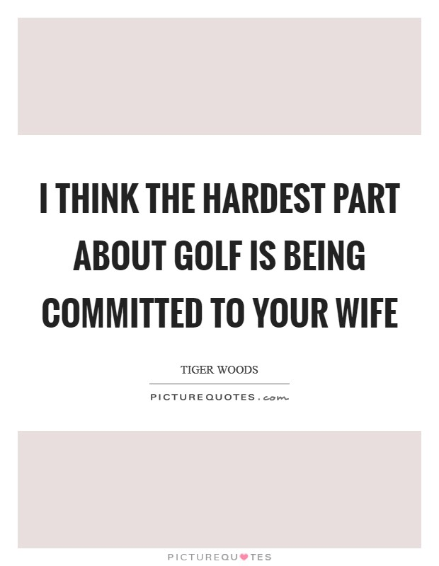 I think the hardest part about Golf is being committed to your wife Picture Quote #1