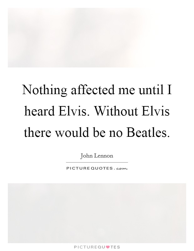 Nothing affected me until I heard Elvis. Without Elvis there would be no Beatles Picture Quote #1