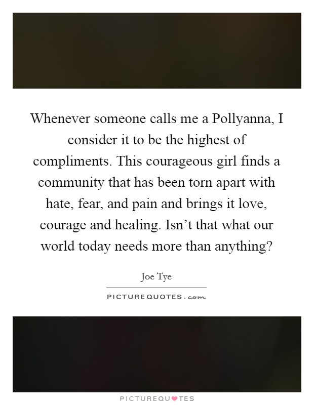 Whenever someone calls me a Pollyanna, I consider it to be the highest of compliments. This courageous girl finds a community that has been torn apart with hate, fear, and pain and brings it love, courage and healing. Isn't that what our world today needs more than anything? Picture Quote #1