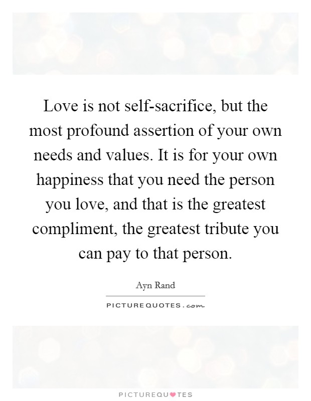 Love is not self-sacrifice, but the most profound assertion of your own needs and values. It is for your own happiness that you need the person you love, and that is the greatest compliment, the greatest tribute you can pay to that person Picture Quote #1
