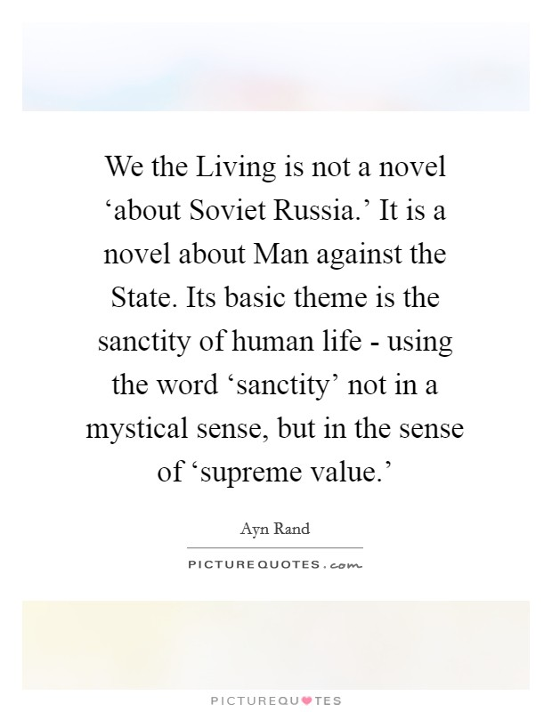 We the Living is not a novel 'about Soviet Russia.' It is a novel about Man against the State. Its basic theme is the sanctity of human life - using the word 'sanctity' not in a mystical sense, but in the sense of 'supreme value.' Picture Quote #1
