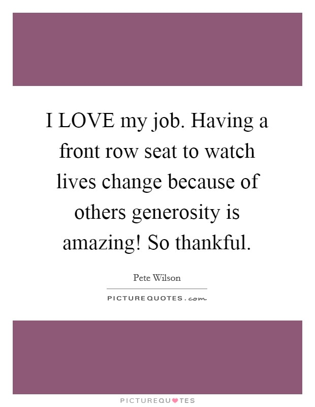 I LOVE my job. Having a front row seat to watch lives change because of others generosity is amazing! So thankful Picture Quote #1