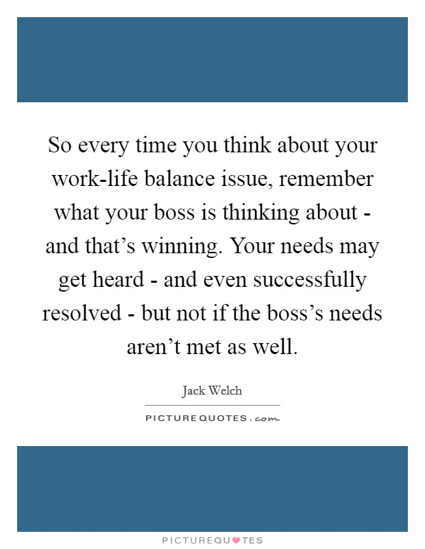 So every time you think about your work-life balance issue, remember what your boss is thinking about - and that's winning. Your needs may get heard - and even successfully resolved - but not if the boss's needs aren't met as well Picture Quote #1