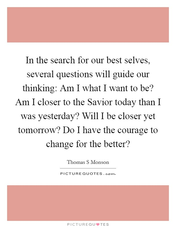 In the search for our best selves, several questions will guide our thinking: Am I what I want to be? Am I closer to the Savior today than I was yesterday? Will I be closer yet tomorrow? Do I have the courage to change for the better? Picture Quote #1