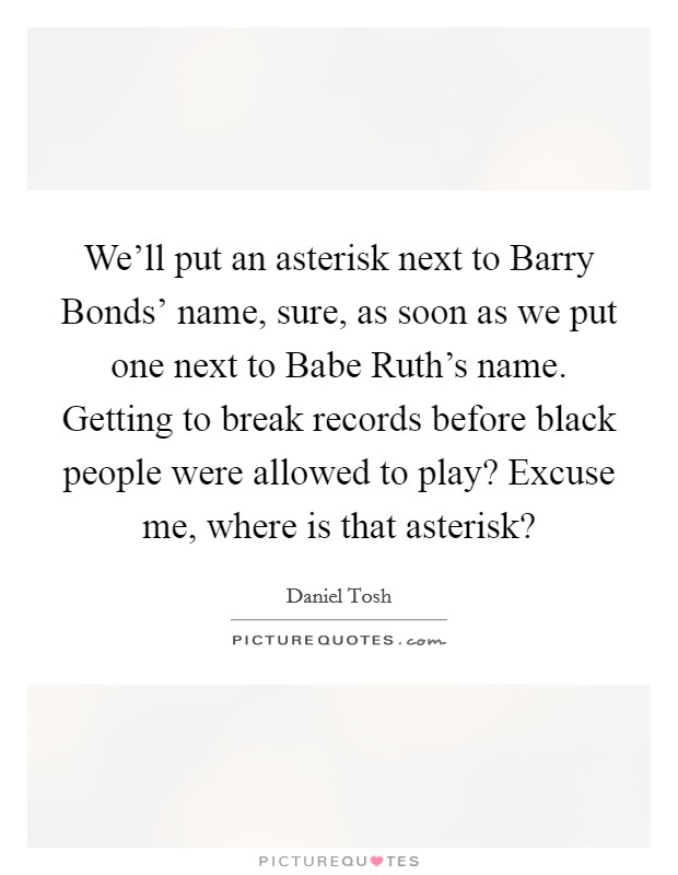 We'll put an asterisk next to Barry Bonds' name, sure, as soon as we put one next to Babe Ruth's name. Getting to break records before black people were allowed to play? Excuse me, where is that asterisk? Picture Quote #1