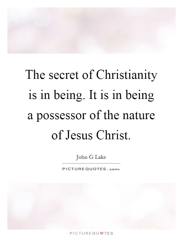 The secret of Christianity is in being. It is in being a possessor of the nature of Jesus Christ Picture Quote #1