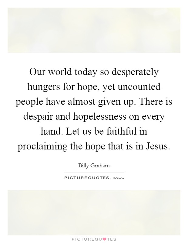 Our world today so desperately hungers for hope, yet uncounted people have almost given up. There is despair and hopelessness on every hand. Let us be faithful in proclaiming the hope that is in Jesus Picture Quote #1