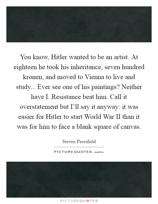 You know, Hitler wanted to be an artist. At eighteen he took his inheritance, seven hundred kronen, and moved to Vienna to live and study... Ever see one of his paintings? Neither have I. Resistance beat him. Call it overstatement but I'll say it anyway: it was easier for Hitler to start World War II than it was for him to face a blank square of canvas Picture Quote #1