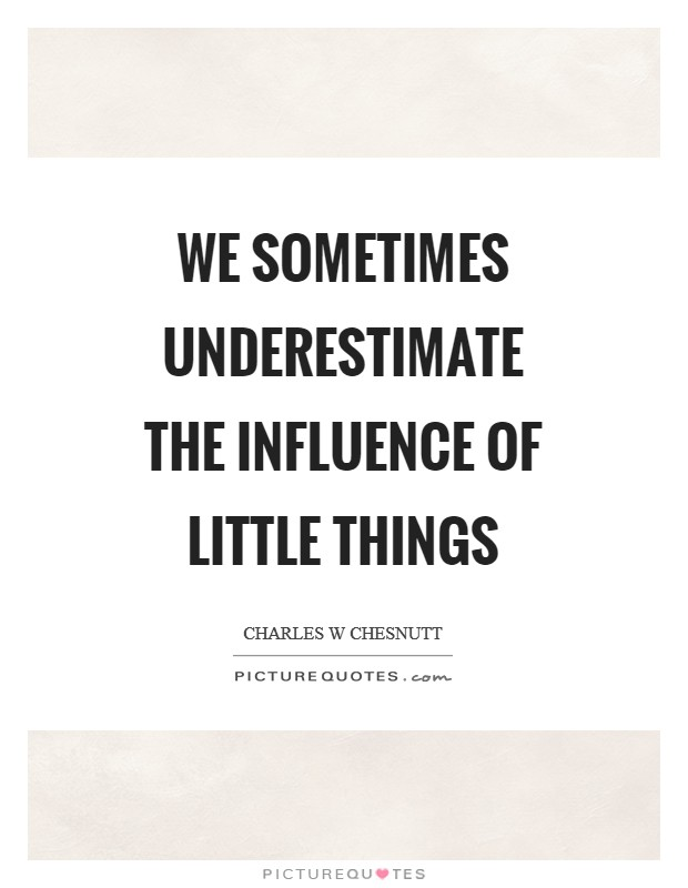 We sometimes underestimate the influence of little things Picture Quote #1
