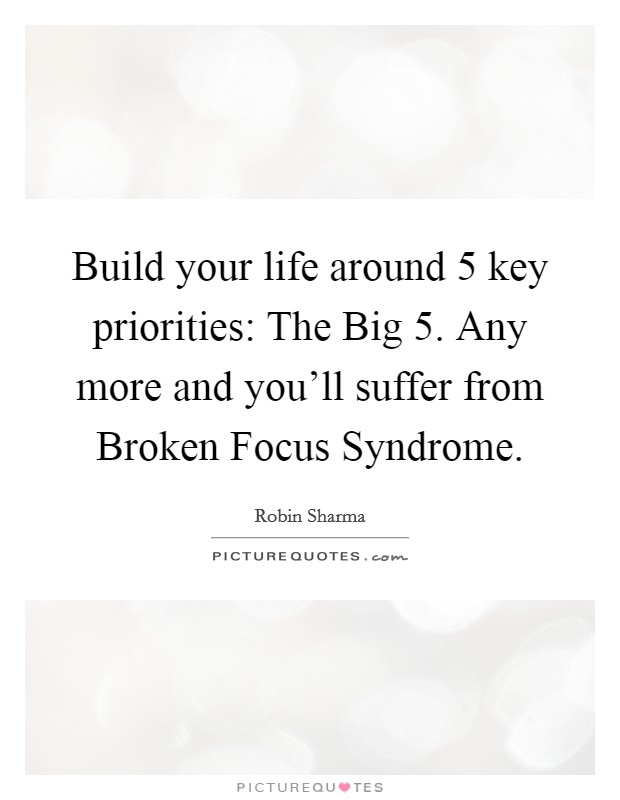 Build your life around 5 key priorities: The Big 5. Any more and you'll suffer from Broken Focus Syndrome Picture Quote #1