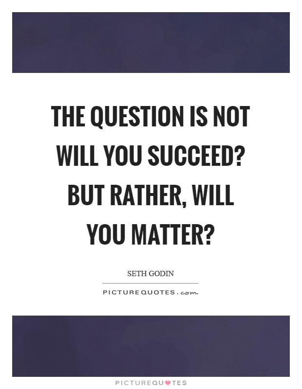 The question is not Will you succeed? but rather, Will you matter? Picture Quote #1