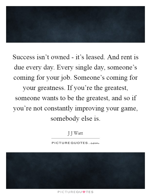 Success isn't owned - it's leased. And rent is due every day. Every single day, someone's coming for your job. Someone's coming for your greatness. If you're the greatest, someone wants to be the greatest, and so if you're not constantly improving your game, somebody else is Picture Quote #1
