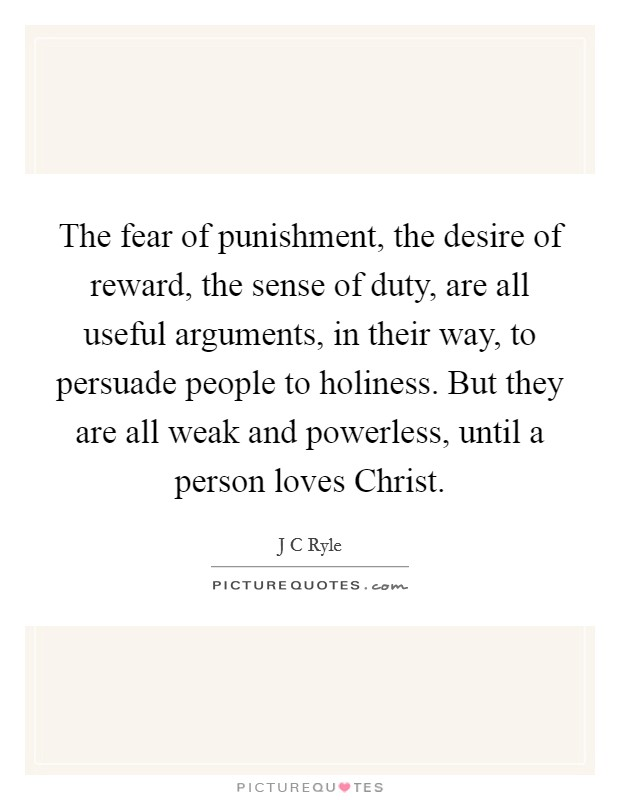 The fear of punishment, the desire of reward, the sense of duty, are all useful arguments, in their way, to persuade people to holiness. But they are all weak and powerless, until a person loves Christ Picture Quote #1