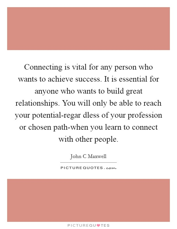 Connecting is vital for any person who wants to achieve success. It is essential for anyone who wants to build great relationships. You will only be able to reach your potential-regar dless of your profession or chosen path-when you learn to connect with other people Picture Quote #1