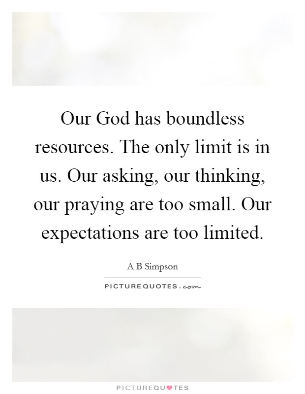 Our God has boundless resources. The only limit is in us. Our asking, our thinking, our praying are too small. Our expectations are too limited Picture Quote #1