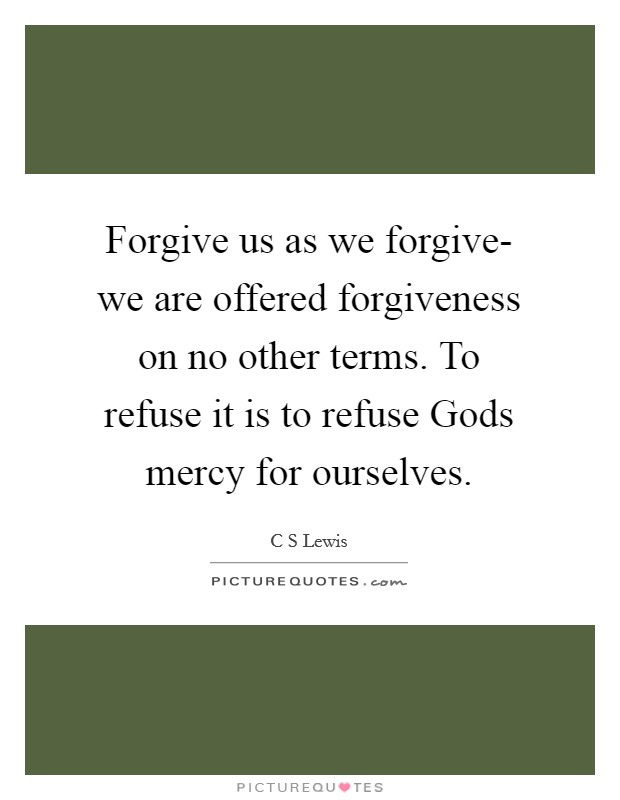 Forgive us as we forgive- we are offered forgiveness on no other terms. To refuse it is to refuse Gods mercy for ourselves Picture Quote #1