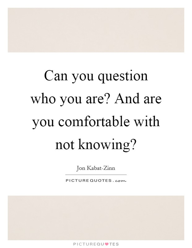 Can you question who you are? And are you comfortable with not knowing? Picture Quote #1