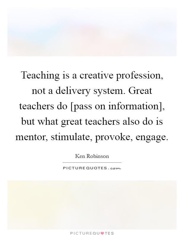 Teaching is a creative profession, not a delivery system. Great teachers do [pass on information], but what great teachers also do is mentor, stimulate, provoke, engage Picture Quote #1